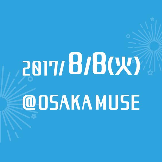 2017/8/8(火) @OSAKA MUSE