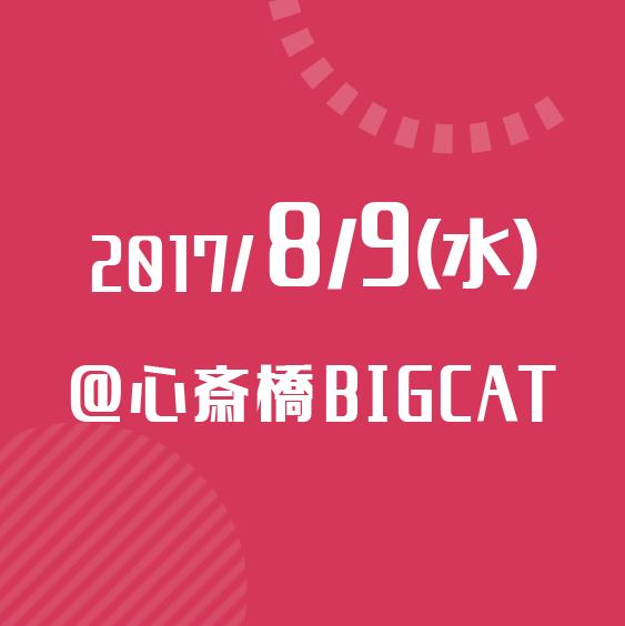 2017/8/9(水) @心斎橋BIGCAT